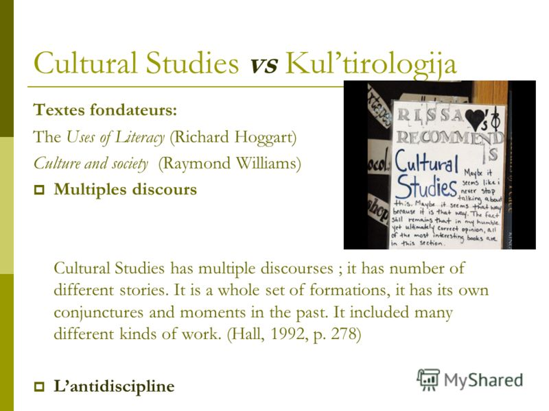 Cultural Studies vs Kultirologija Textes fondateurs: The Uses of Literacy (Richard Hoggart) Culture and society (Raymond Williams) Multiples discours Cultural Studies has multiple discourses ; it has number of different stories. It is a whole set of