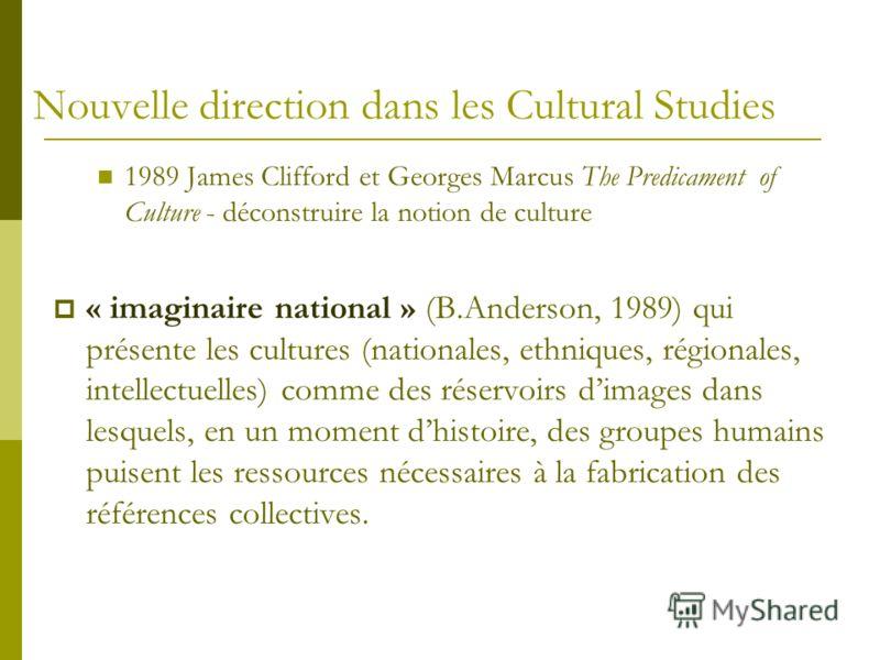Nouvelle direction dans les Cultural Studies 1989 James Clifford et Georges Marcus The Predicament of Culture - déconstruire la notion de culture « imaginaire national » (B.Anderson, 1989) qui présente les cultures (nationales, ethniques, régionales,