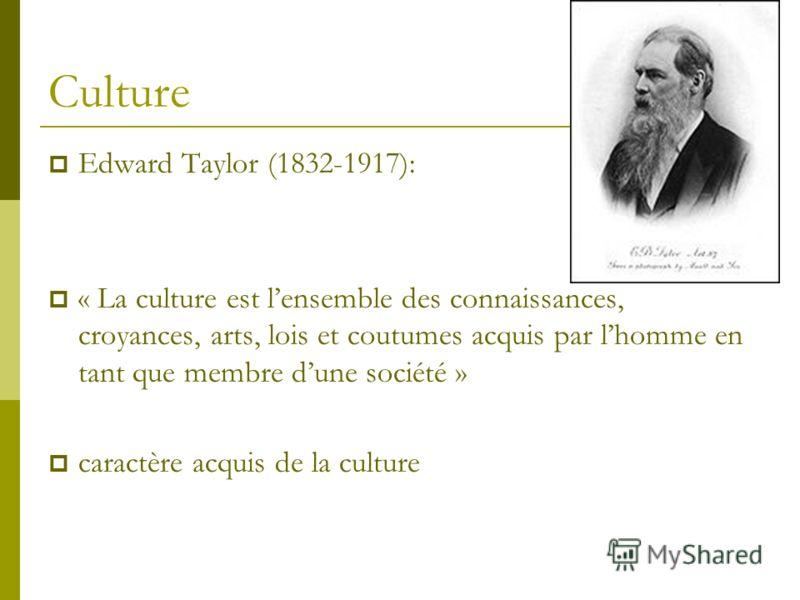 Culture Edward Taylor (1832-1917): « La culture est lensemble des connaissances, croyances, arts, lois et coutumes acquis par lhomme en tant que membre dune société » caractère acquis de la culture