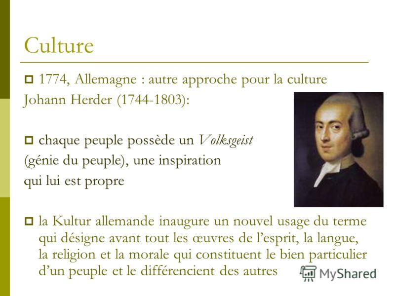 Culture 1774, Allemagne : autre approche pour la culture Johann Herder (1744-1803): chaque peuple possède un Volksgeist (génie du peuple), une inspiration qui lui est propre la Kultur allemande inaugure un nouvel usage du terme qui désigne avant tout
