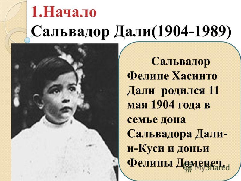 Сальвадор Фелипе Хасинто Дали родился 11 мая 1904 года в семье дона Сальвадора Дали- и-Куси и доньи Фелипы Доменеч. 1.Начало Сальвадор Дали(1904-1989)
