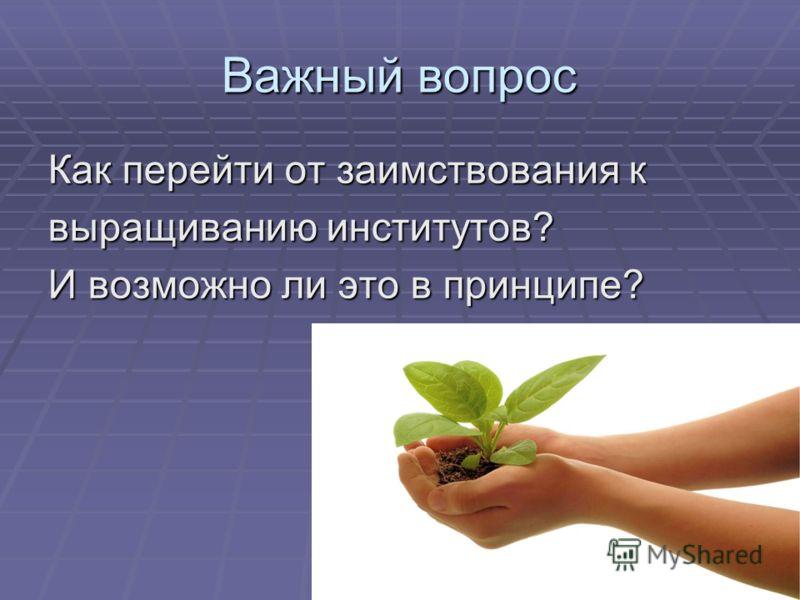 Важный вопрос Как перейти от заимствования к выращиванию институтов? И возможно ли это в принципе?