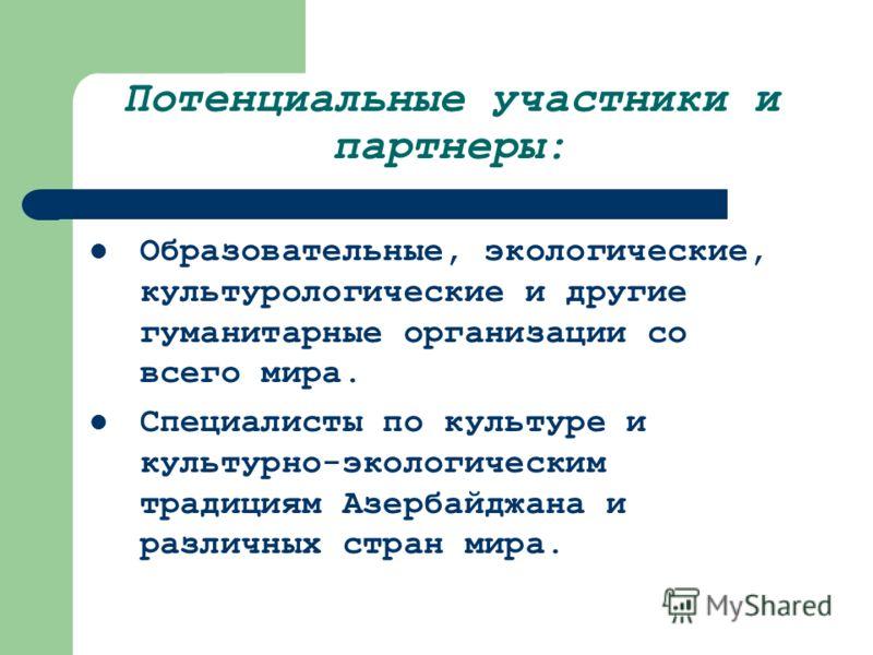 Потенциальные участники и партнеры: Образовательные, экологические, культурологические и другие гуманитарные организации со всего мира. Специалисты по культуре и культурно-экологическим традициям Азербайджана и различных стран мира.