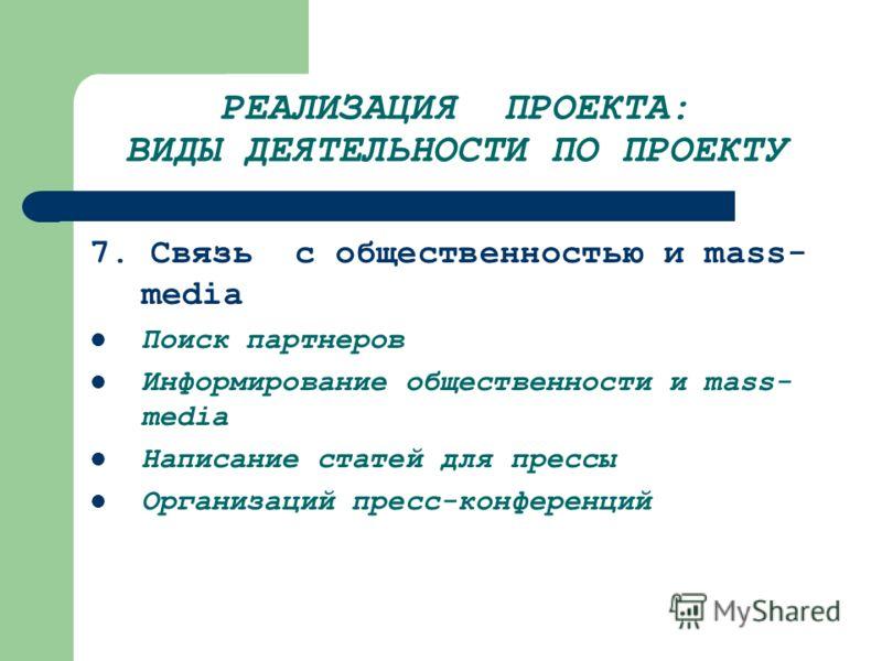 РЕАЛИЗАЦИЯ ПРОЕКТА: ВИДЫ ДЕЯТЕЛЬНОСТИ ПО ПРОЕКТУ 7. Связь с общественностью и mass- media Поиск партнеров Информирование общественности и mass- media Написание статей для прессы Организаций пресс-конференций