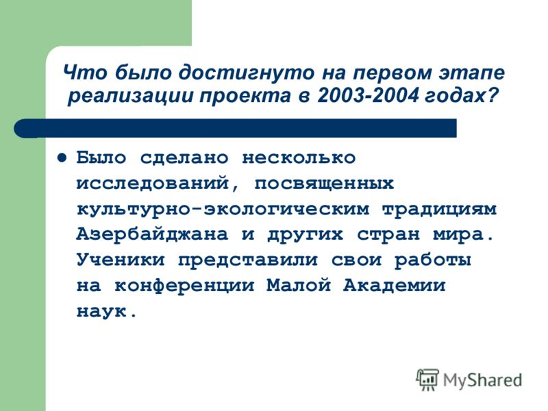 Что было достигнуто на первом этапе реализации проекта в 2003-2004 годах? Было сделано несколько исследований, посвященных культурно-экологическим традициям Азербайджана и других стран мира. Ученики представили свои работы на конференции Малой Академ