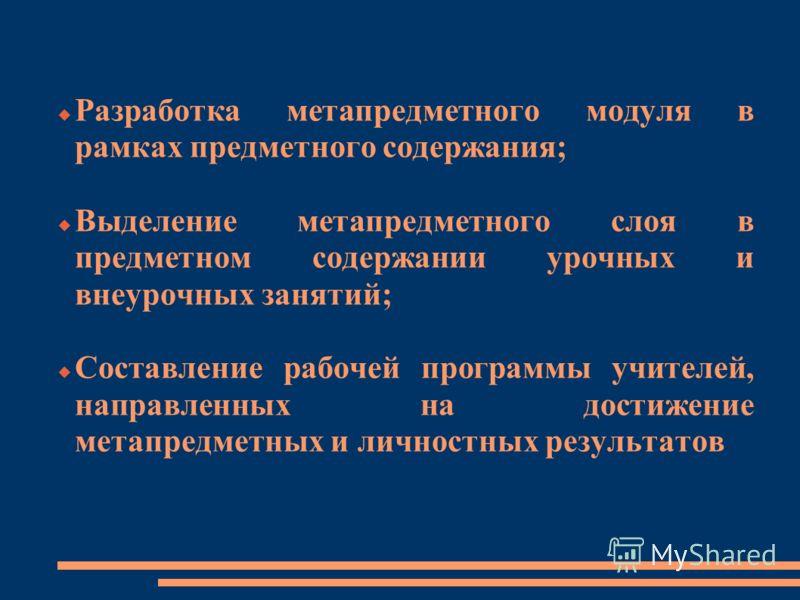 Разработка метапредметного модуля в рамках предметного содержания; Выделение метапредметного слоя в предметном содержании урочных и внеурочных занятий; Составление рабочей программы учителей, направленных на достижение метапредметных и личностных рез