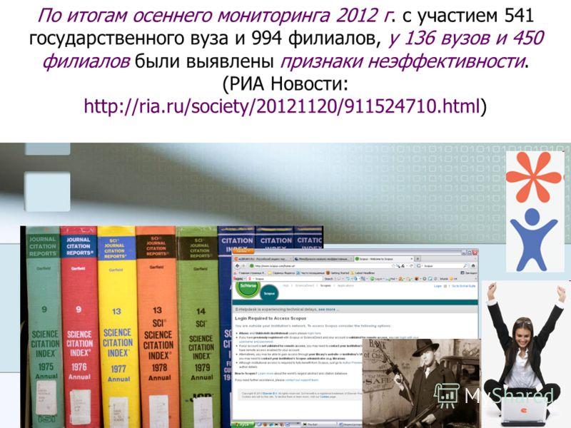 По итогам осеннего мониторинга 2012 г. с участием 541 государственного вуза и 994 филиалов, у 136 вузов и 450 филиалов были выявлены признаки неэффективности. (РИА Новости: http://ria.ru/society/20121120/911524710.html)