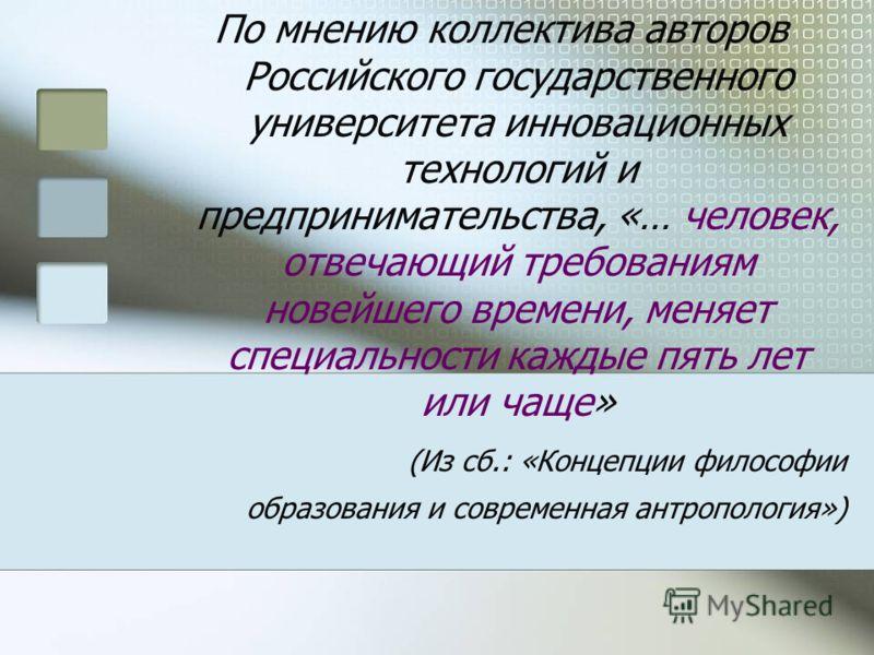 По мнению коллектива авторов Российского государственного университета инновационных технологий и предпринимательства, «… человек, отвечающий требованиям новейшего времени, меняет специальности каждые пять лет или чаще» (Из сб.: «Концепции философии