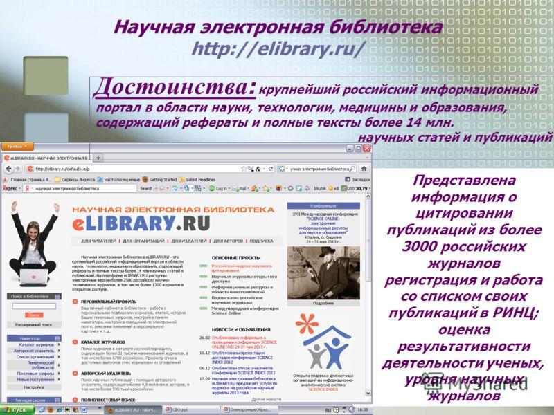 Научная электронная библиотека http://elibrary.ru/ Достоинства : крупнейший российский информационный портал в области науки, технологии, медицины и образования, содержащий рефераты и полные тексты более 14 млн. научных статей и публикаций Представле