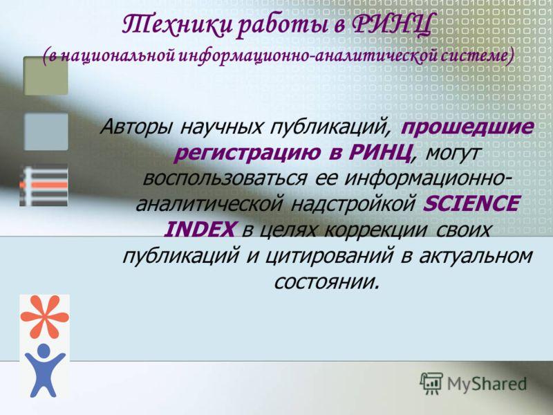 Техники работы в РИНЦ (в национальной информационно-аналитической системе) Авторы научных публикаций, прошедшие регистрацию в РИНЦ, могут воспользоваться ее информационно- аналитической надстройкой SCIENCE INDEX в целях коррекции своих публикаций и ц