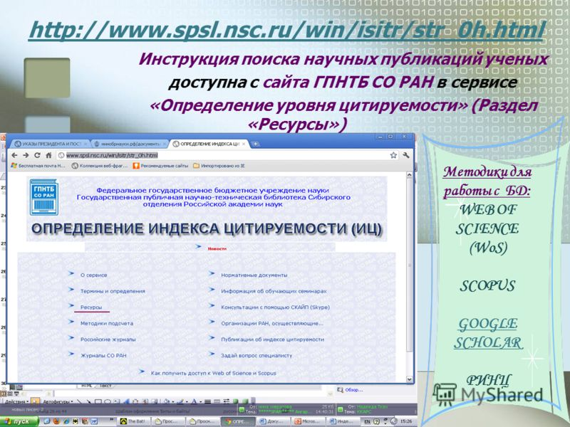 http://www.spsl.nsc.ru/win/isitr/str_0h.html Инструкция поиска научных публикаций ученых доступна с сайта ГПНТБ СО РАН в сервисе «Определение уровня цитируемости» (Раздел «Ресурсы») Методики для работы с БД: WEB OF SCIENCE (WoS) SCOPUS GOOGLE SCHOLAR