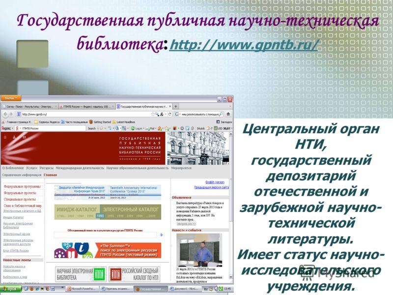 Государственная публичная научно-техническая библиотека : http://www.gpntb.ru/ http://www.gpntb.ru/ Центральный орган НТИ, государственный депозитарий отечественной и зарубежной научно- технической литературы. Имеет статус научно- исследовательского