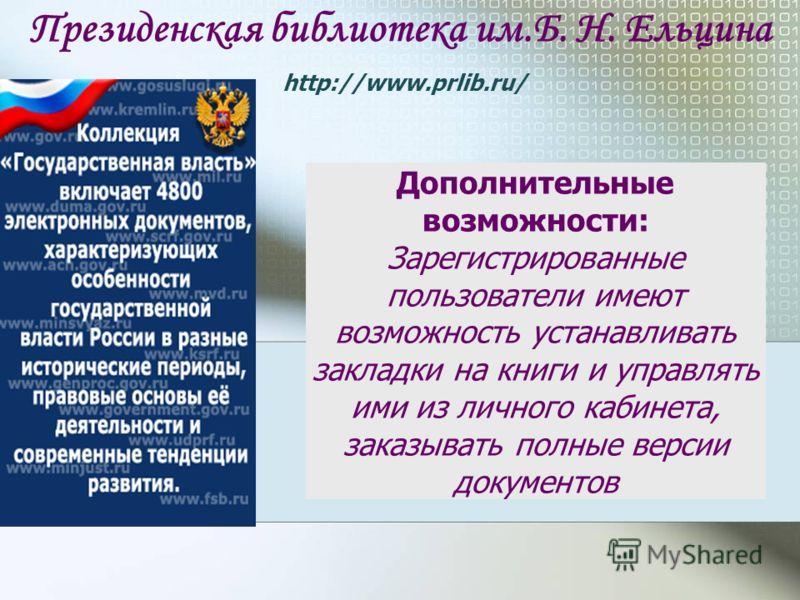 Президенская библиотека им.Б. Н. Ельцина http://www.prlib.ru/ Дополнительные возможности: Зарегистрированные пользователи имеют возможность устанавливать закладки на книги и управлять ими из личного кабинета, заказывать полные версии документов
