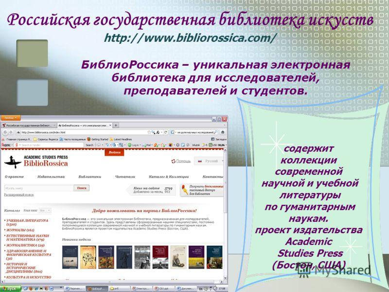 Российская государственная библиотека искусств http://www.bibliorossica.com/ БиблиоРоссика – уникальная электронная библиотека для исследователей, преподавателей и студентов. содержит коллекции современной научной и учебной литературы по гуманитарным