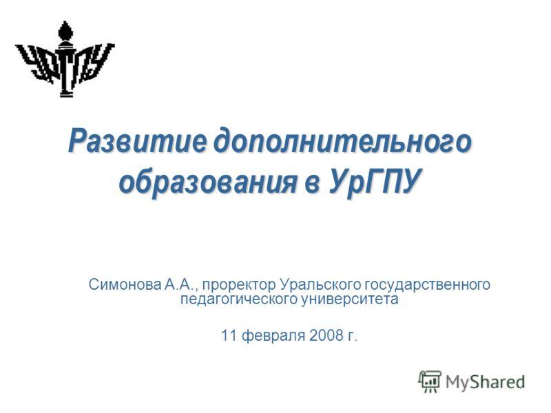 Развитие дополнительного образования в УрГПУ Симонова А.А., проректор Уральского государственного педагогического университета 11 февраля 2008 г.