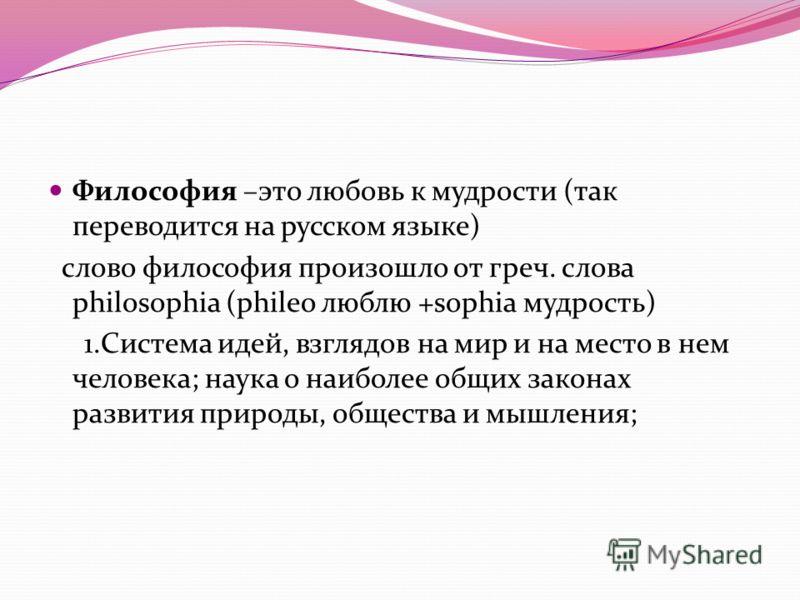 Философия –это любовь к мудрости (так переводится на русском языке) слово философия произошло от греч. слова philosophia (phileo люблю +sophia мудрость) 1.Система идей, взглядов на мир и на место в нем человека; наука о наиболее общих законах развити
