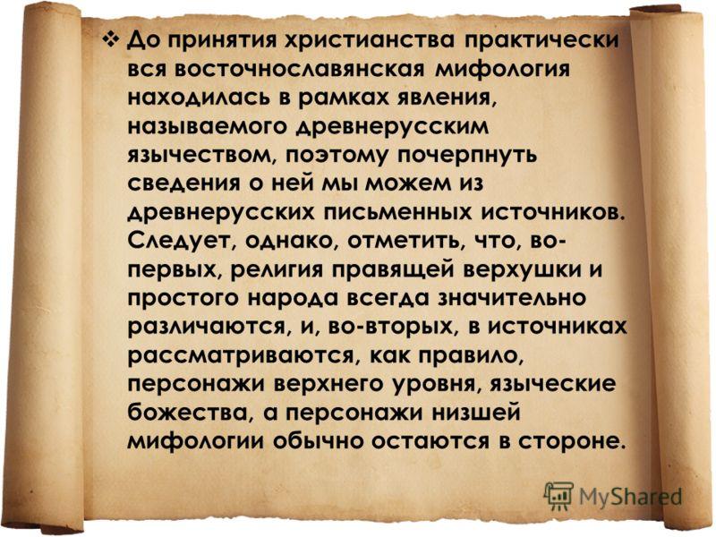 До принятия христианства практически вся восточнославянская мифология находилась в рамках явления, называемого древнерусским язычеством, поэтому почерпнуть сведения о ней мы можем из древнерусских письменных источников. Следует, однако, отметить, что
