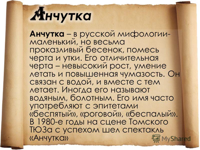 Анчутка – в русской мифологии- маленький, но весьма проказливый бесенок, помесь черта и утки. Его отличительная черта – невысокий рост, умение летать и повышенная чумазость. Он связан с водой, и вместе с тем летает. Иногда его называют водяным, болот
