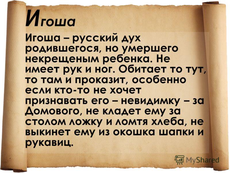 И гоша Игоша – русский дух родившегося, но умершего некрещеным ребенка. Не имеет рук и ног. Обитает то тут, то там и проказит, особенно если кто-то не хочет признавать его – невидимку – за Домового, не кладет ему за столом ложку и ломтя хлеба, не вык