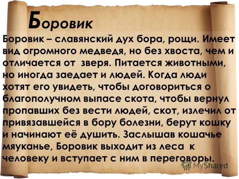 Б оровик Боровик – славянский дух бора, рощи. Имеет вид огромного медведя, но без хвоста, чем и отличается от зверя. Питается животными, но иногда заедает и людей. Когда люди хотят его увидеть, чтобы договориться о благополучном выпасе скота, чтобы в