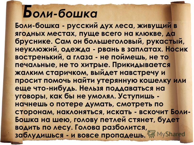 Б оли-бошка Боли-бошка - русский дух леса, живущий в ягодных местах, пуще всего на клюкве, да бруснике. Сам он большеголовый, рукастый, неуклюжий, одежда - рвань в заплатах. Носик востренький, а глаза - не поймешь, не то печальные, не то хитрые. Прик