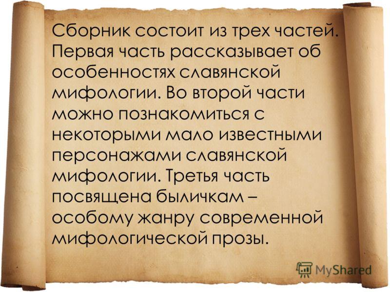 Сборник состоит из трех частей. Первая часть рассказывает об особенностях славянской мифологии. Во второй части можно познакомиться с некоторыми мало известными персонажами славянской мифологии. Третья часть посвящена быличкам – особому жанру совреме