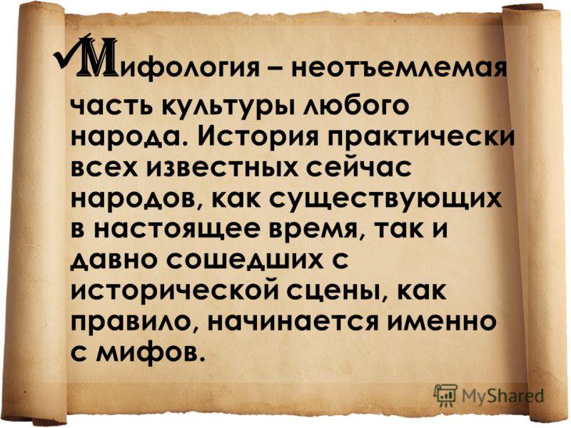 M ифология – неотъемлемая часть культуры любого народа. История практически всех известных сейчас народов, как существующих в настоящее время, так и давно сошедших с исторической сцены, как правило, начинается именно с мифов.