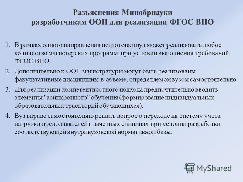 Разъяснения Минобрнауки разработчикам ООП для реализации ФГОС ВПО 1.В рамках одного направления подготовки вуз может реализовать любое количество магистерских программ, при условии выполнения требований ФГОС ВПО. 2.Дополнительно к ООП магистратуры мо