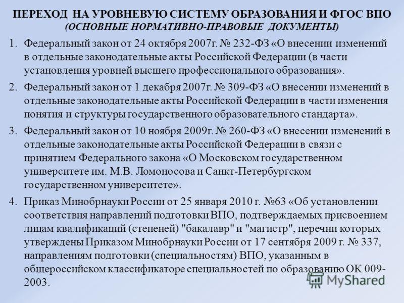 ПЕРЕХОД НА УРОВНЕВУЮ СИСТЕМУ ОБРАЗОВАНИЯ И ФГОС ВПО (ОСНОВНЫЕ НОРМАТИВНО-ПРАВОВЫЕ ДОКУМЕНТЫ) 1.Федеральный закон от 24 октября 2007г. 232-ФЗ «О внесении изменений в отдельные законодательные акты Российской Федерации (в части установления уровней выс