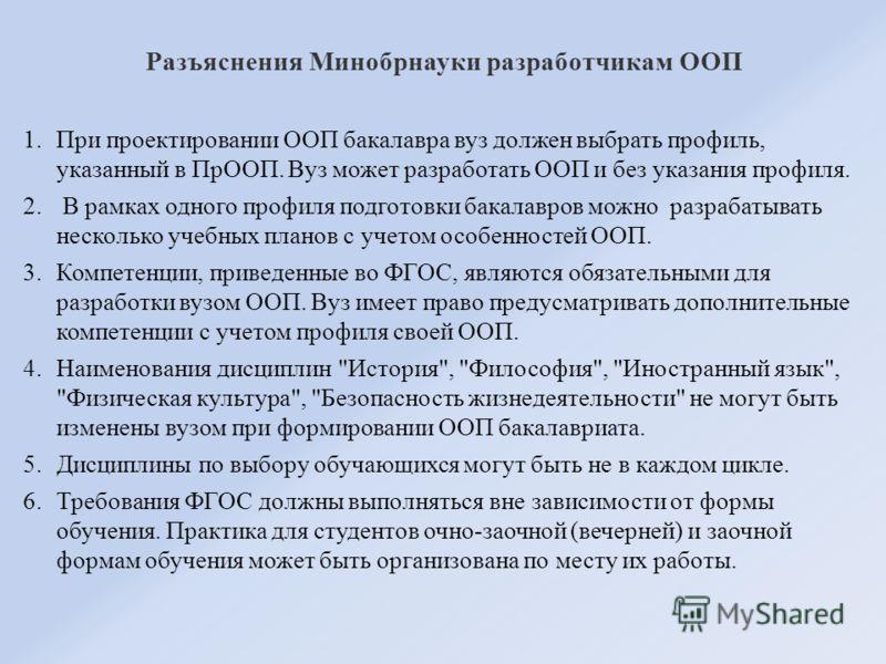 Разъяснения Минобрнауки разработчикам ООП 1.При проектировании ООП бакалавра вуз должен выбрать профиль, указанный в ПрООП. Вуз может разработать ООП и без указания профиля. 2. В рамках одного профиля подготовки бакалавров можно разрабатывать несколь