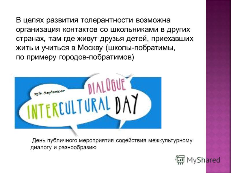 День публичного мероприятия содействия межкультурному диалогу и разнообразию В целях развития толерантности возможна организация контактов со школьниками в других странах, там где живут друзья детей, приехавших жить и учиться в Москву (школы-побратим