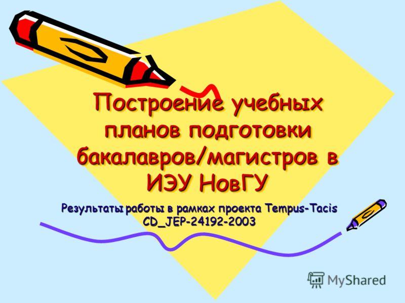 Построение учебных планов подготовки бакалавров/магистров в ИЭУ НовГУ Результаты работы в рамках проекта Tempus-Tacis CD_JEP-24192-2003
