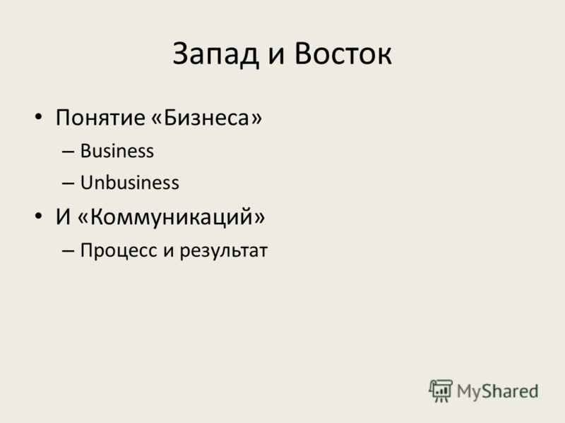 Запад и Восток Понятие «Бизнеса» – Business – Unbusiness И «Коммуникаций» – Процесс и результат