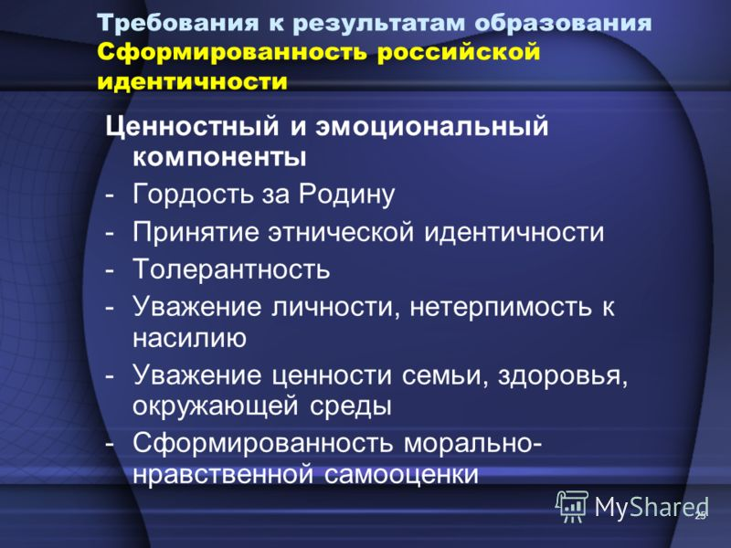 25 Требования к результатам образования Сформированность российской идентичности Ценностный и эмоциональный компоненты -Гордость за Родину -Принятие этнической идентичности -Толерантность -Уважение личности, нетерпимость к насилию -Уважение ценности