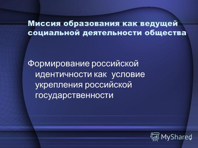 4 Миссия образования как ведущей социальной деятельности общества Формирование российской идентичности как условие укрепления российской государственности