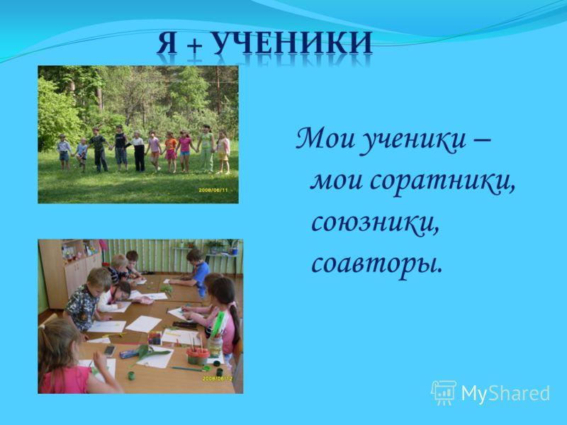 Мои ученики – мои соратники, союзники, соавторы.
