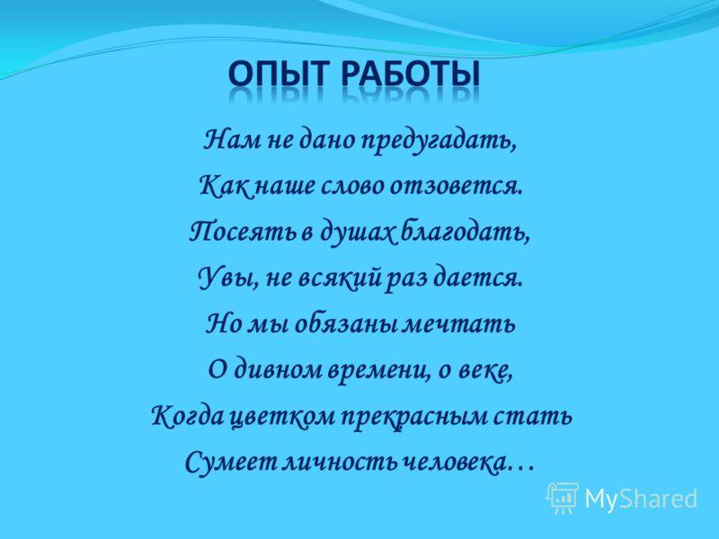 Нам не дано предугадать, Как наше слово отзовется. Посеять в душах благодать, Увы, не всякий раз дается. Но мы обязаны мечтать О дивном времени, о веке, Когда цветком прекрасным стать Сумеет личность человека…
