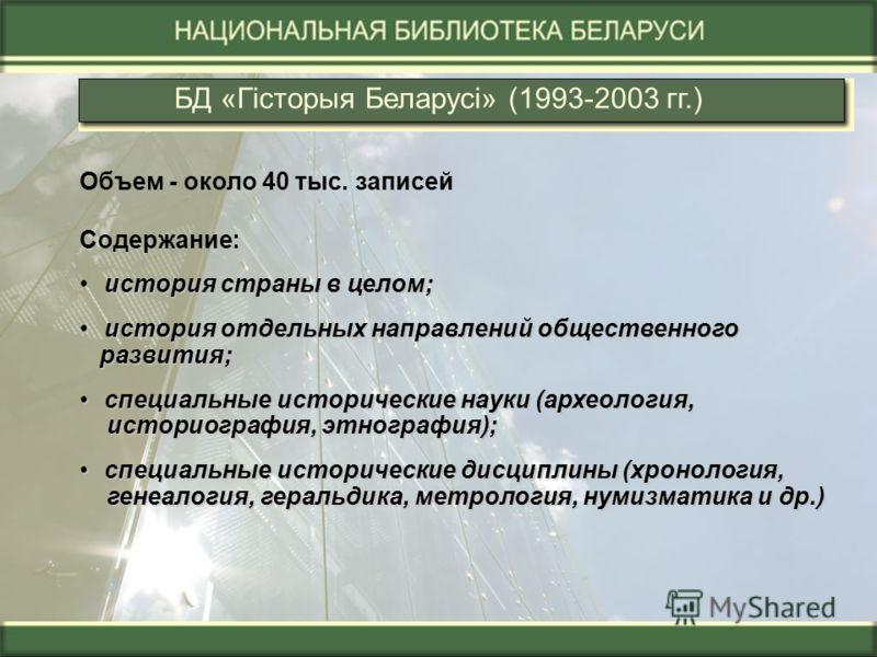 БД «Гiсторыя Беларусi» (1993-2003 гг.) Объем - около 40 тыс. записей Содержание: история страны в целом; история отдельных направлений общественного история отдельных направлений общественного развития; развития; специальные исторические науки (архео