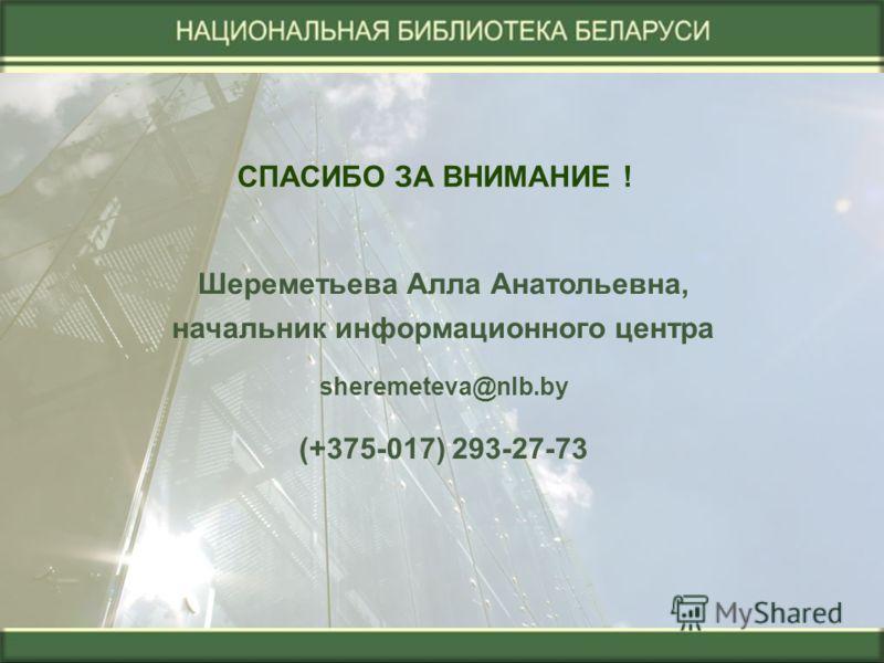 Шереметьева Алла Анатольевна, начальник информационного центра sheremeteva@nlb.by (+375-017) 293-27-73 СПАСИБО ЗА ВНИМАНИЕ !