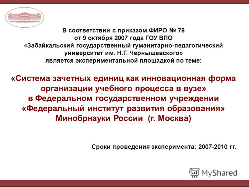 В соответствии с приказом ФИРО 78 от 9 октября 2007 года ГОУ ВПО «Забайкальский государственный гуманитарно-педагогический университет им. Н.Г. Чернышевского» является экспериментальной площадкой по теме: «Система зачетных единиц как инновационная фо