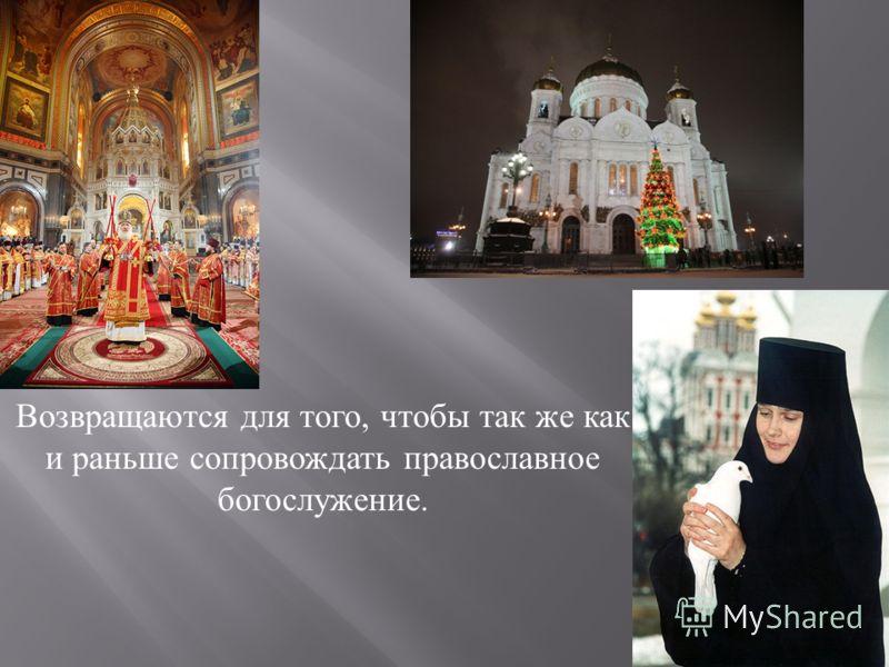 Возвращаются для того, чтобы так же как и раньше сопровождать православное богослужение.