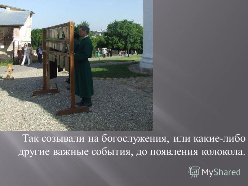 Так созывали на богослужения, или какие - либо другие важные события, до появления колокола.