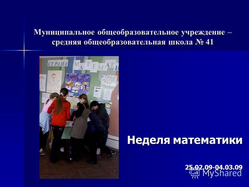Муниципальное общеобразовательное учреждение – средняя общеобразовательная школа 41 Неделя математики 25.02.09-04.03.09
