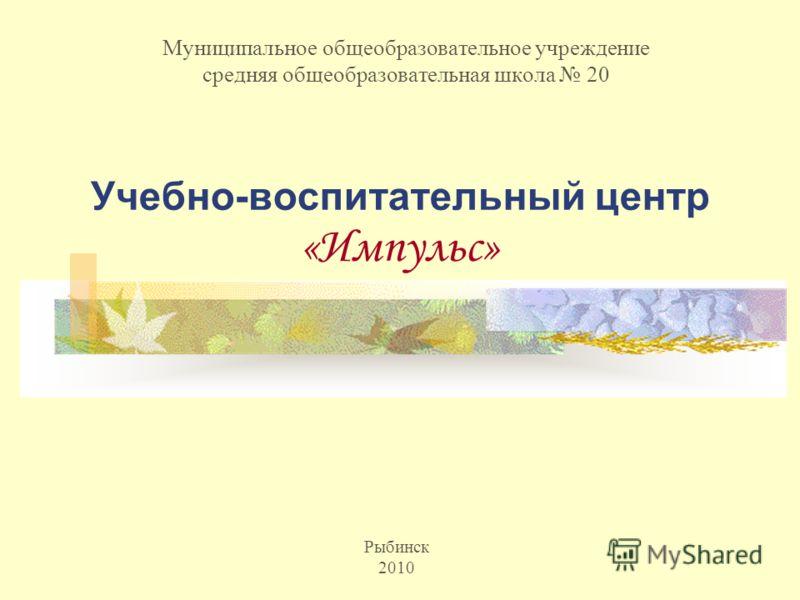 Учебно-воспитательный центр «Импульс» Муниципальное общеобразовательное учреждение средняя общеобразовательная школа 20 Рыбинск 2010