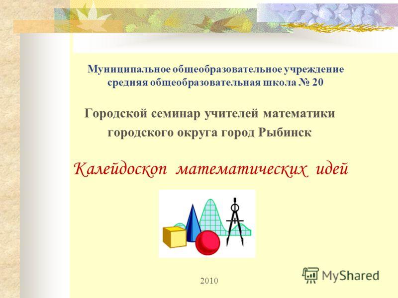 Муниципальное общеобразовательное учреждение средняя общеобразовательная школа 20 Городской семинар учителей математики городского округа город Рыбинск Калейдоскоп математических идей 2010