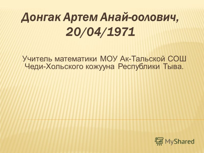 Донгак Артем Анай-оолович, 20/04/1971 Учитель математики МОУ Ак-Тальской СОШ Чеди-Хольского кожууна Республики Тыва.