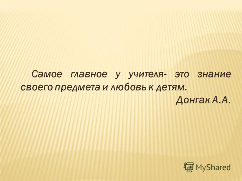 Самое главное у учителя- это знание своего предмета и любовь к детям. Донгак А.А.