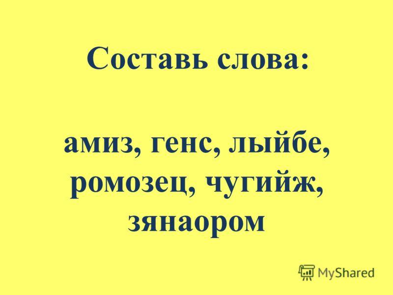 амиз, генс, лыйбе, ромозец, чугийж, зянаором Составь слова: