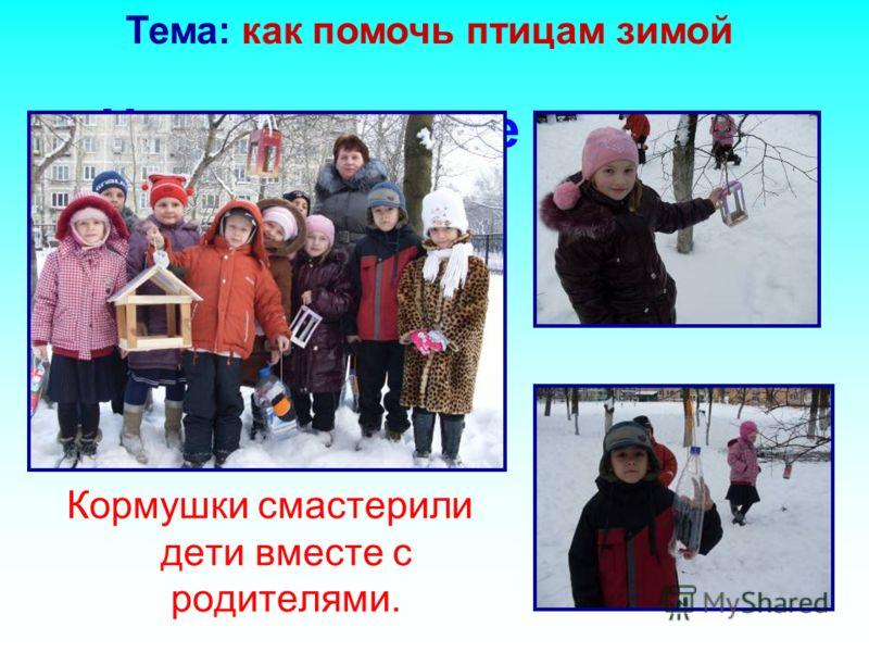 Наши столовые для птиц Кормушки смастерили дети вместе с родителями. Тема: как помочь птицам зимой