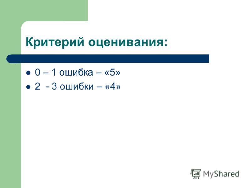 Критерий оценивания: 0 – 1 ошибка – «5» 2 - 3 ошибки – «4»